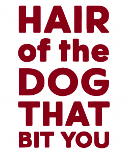 Hair of the Dog that bit you